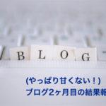 (やっぱり甘くない!)ブログ2ヶ月目の結果報告。