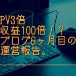 PV3倍、収益100倍!?ブログ6ヶ月目の運営報告。
